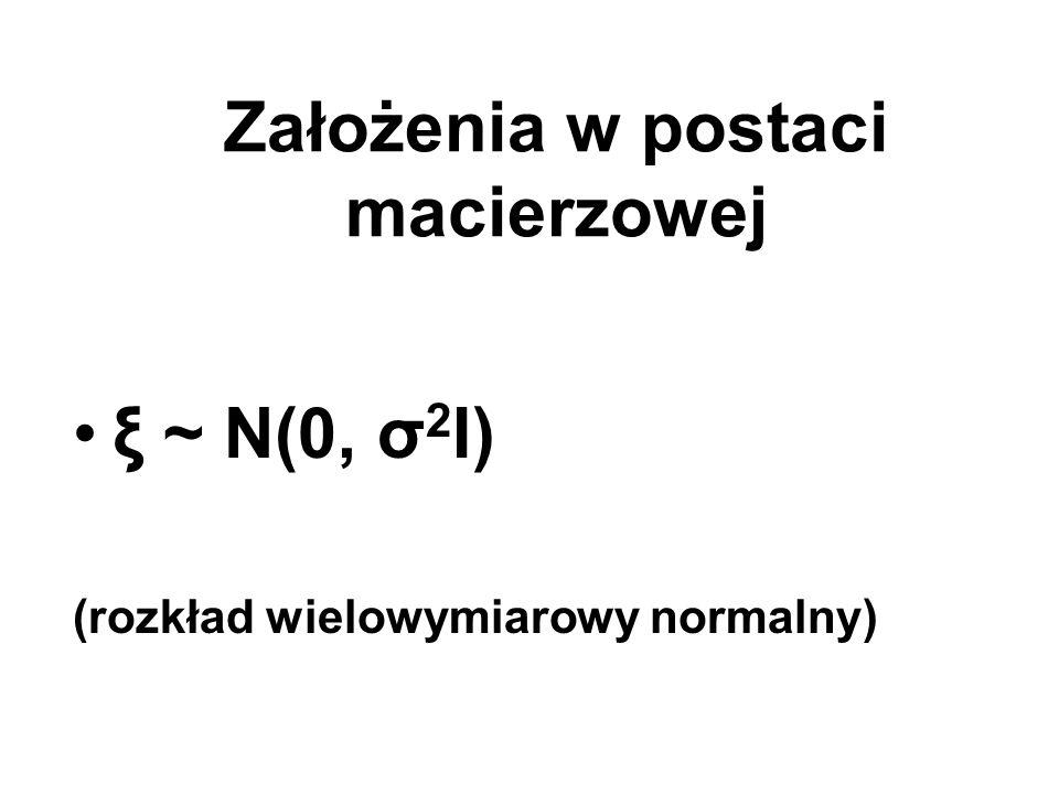 Założenia w postaci macierzowej ξ ~ N(0, σ 2 I) (rozkład wielowymiarowy normalny)