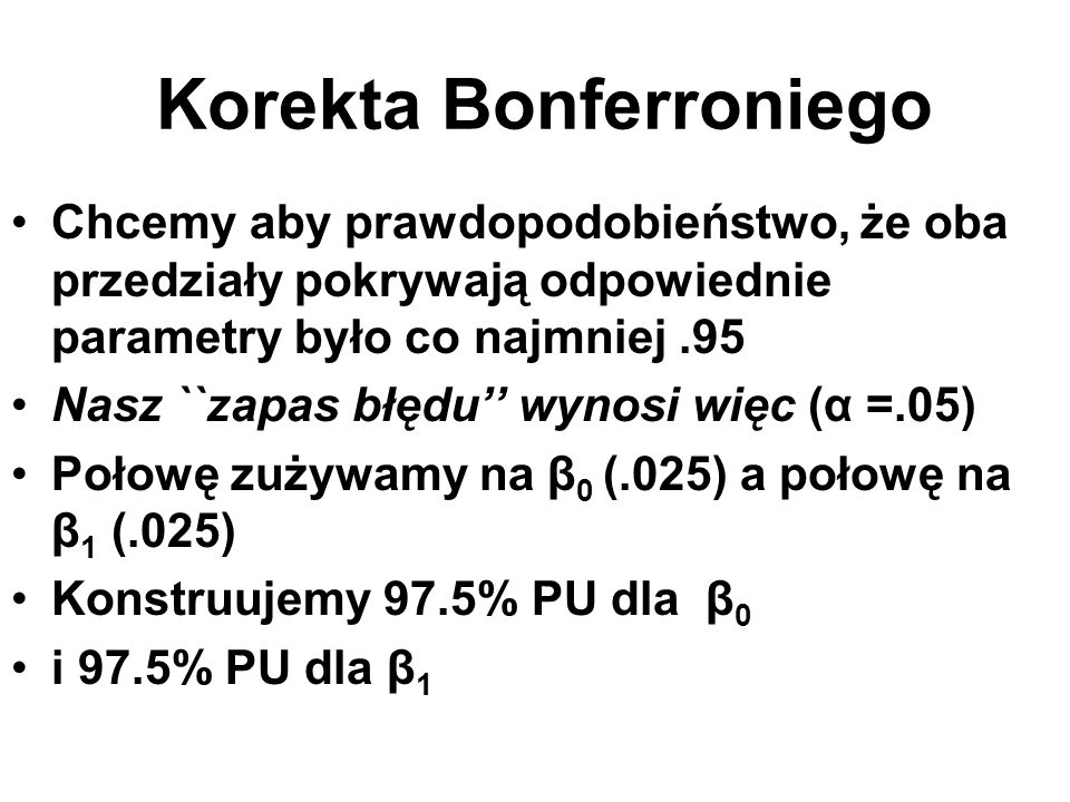 Korekta Bonferroniego Chcemy aby prawdopodobieństwo, że oba przedziały pokrywają odpowiednie parametry było co najmniej.95 Nasz ``zapas błędu'' wynosi
