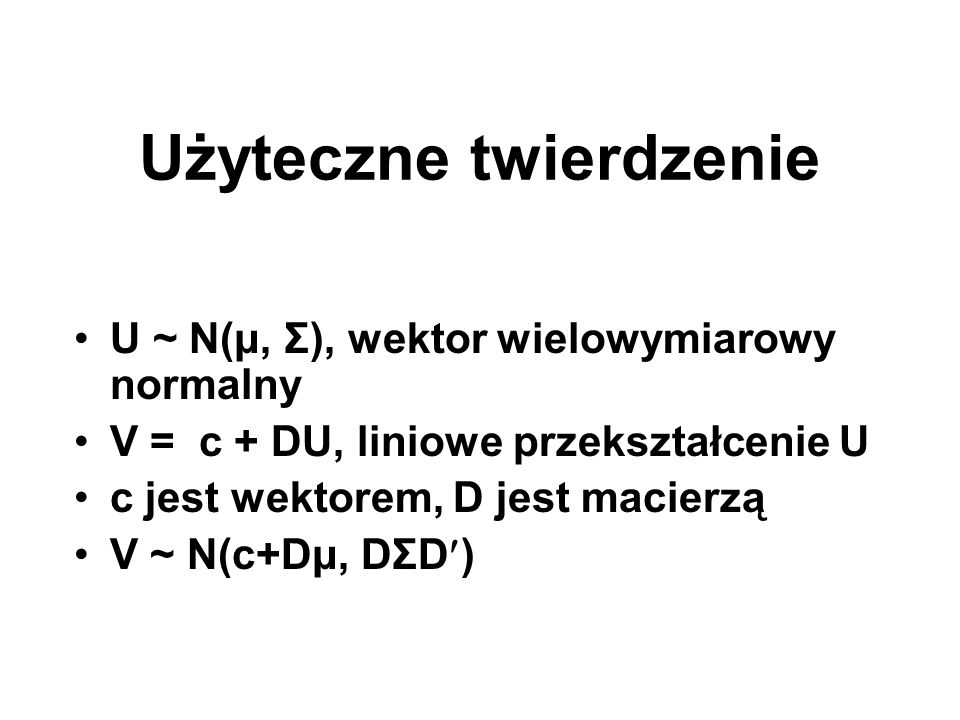Użyteczne twierdzenie U ~ N(μ, Σ), wektor wielowymiarowy normalny V = c + DU, liniowe przekształcenie U c jest wektorem, D jest macierzą V ~ N(c+Dμ, D
