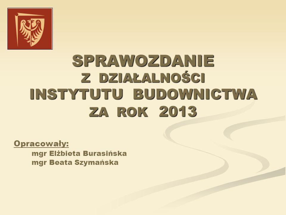 SPRAWOZDANIE Z DZIAŁALNOŚCI INSTYTUTU BUDOWNICTWA ZA ROK 2013 Opracowały: mgr Elżbieta Burasińska mgr Beata Szymańska