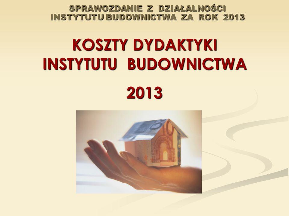 SPRAWOZDANIE Z DZIAŁALNOŚCI INSTYTUTU BUDOWNICTWA ZA ROK 2013 KOSZTY DYDAKTYKI INSTYTUTU BUDOWNICTWA 2013