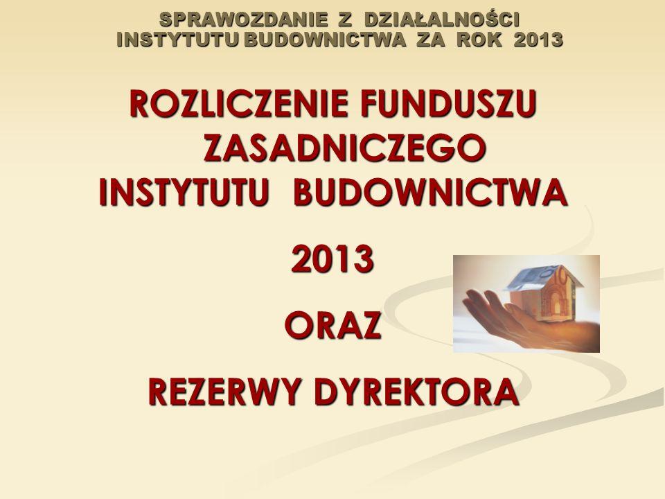 SPRAWOZDANIE Z DZIAŁALNOŚCI INSTYTUTU BUDOWNICTWA ZA ROK 2013 ROZLICZENIE FUNDUSZU ZASADNICZEGO INSTYTUTU BUDOWNICTWA 2013ORAZ REZERWY DYREKTORA