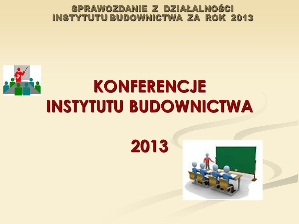 SPRAWOZDANIE Z DZIAŁALNOŚCI INSTYTUTU BUDOWNICTWA ZA ROK 2013 KONFERENCJE INSTYTUTU BUDOWNICTWA 2013