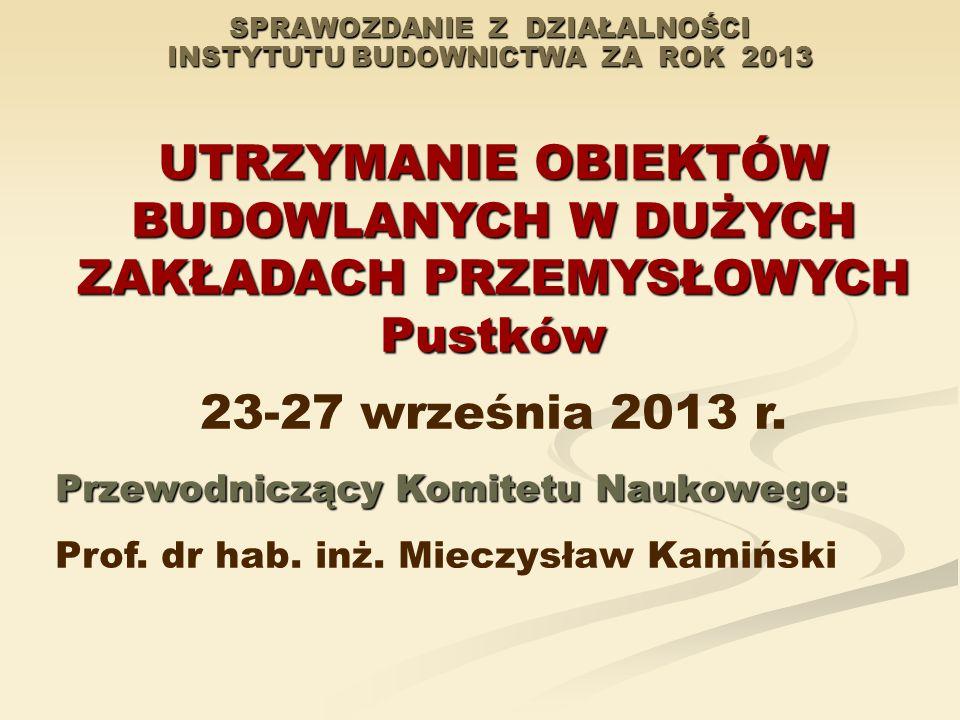 SPRAWOZDANIE Z DZIAŁALNOŚCI INSTYTUTU BUDOWNICTWA ZA ROK 2013 UTRZYMANIE OBIEKTÓW BUDOWLANYCH W DUŻYCH ZAKŁADACH PRZEMYSŁOWYCH Pustków 23-27 września 2013 r.