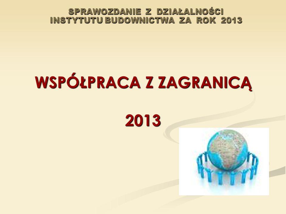 SPRAWOZDANIE Z DZIAŁALNOŚCI INSTYTUTU BUDOWNICTWA ZA ROK 2013 WSPÓŁPRACA Z ZAGRANICĄ 2013