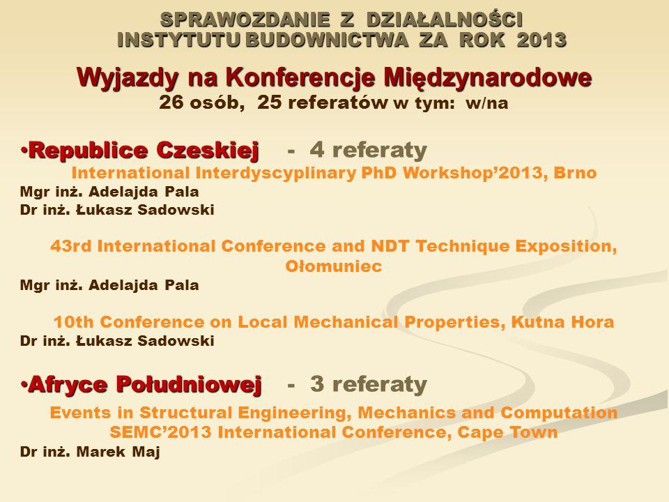 SPRAWOZDANIE Z DZIAŁALNOŚCI INSTYTUTU BUDOWNICTWA ZA ROK 2013 Wyjazdy na Konferencje Międzynarodowe 26 osób, 25 referatów w tym: w/na Republice Czeskiej Republice Czeskiej- 4 referaty International Interdyscyplinary PhD Workshop'2013, Brno Mgr inż.