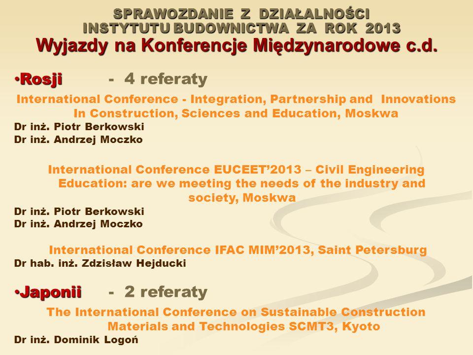 SPRAWOZDANIE Z DZIAŁALNOŚCI INSTYTUTU BUDOWNICTWA ZA ROK 2013 Wyjazdy na Konferencje Międzynarodowe c.d. Rosji Rosji- 4 referaty International Confere