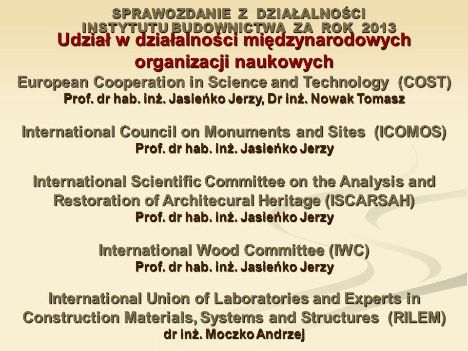 SPRAWOZDANIE Z DZIAŁALNOŚCI INSTYTUTU BUDOWNICTWA ZA ROK 2013 Udział w działalności międzynarodowych organizacji naukowych European Cooperation in Science and Technology (COST) Prof.