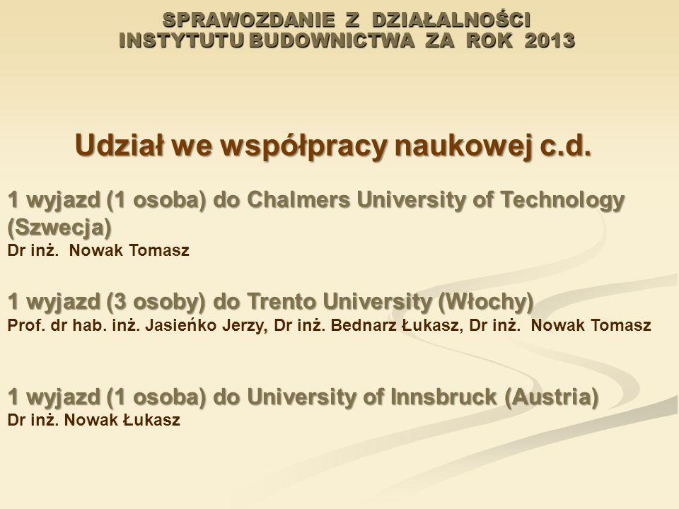 SPRAWOZDANIE Z DZIAŁALNOŚCI INSTYTUTU BUDOWNICTWA ZA ROK 2013 Udział we współpracy naukowej c.d. 1 wyjazd (1 osoba) do Chalmers University of Technolo