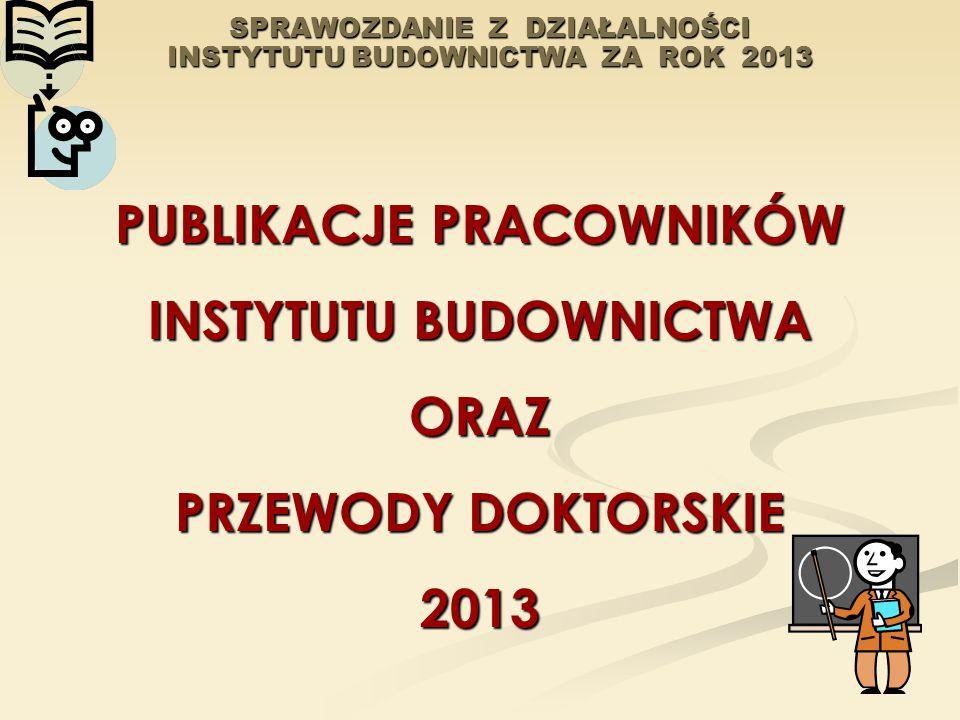 SPRAWOZDANIE Z DZIAŁALNOŚCI INSTYTUTU BUDOWNICTWA ZA ROK 2013 PUBLIKACJE PRACOWNIKÓW INSTYTUTU BUDOWNICTWA ORAZ PRZEWODY DOKTORSKIE 2013