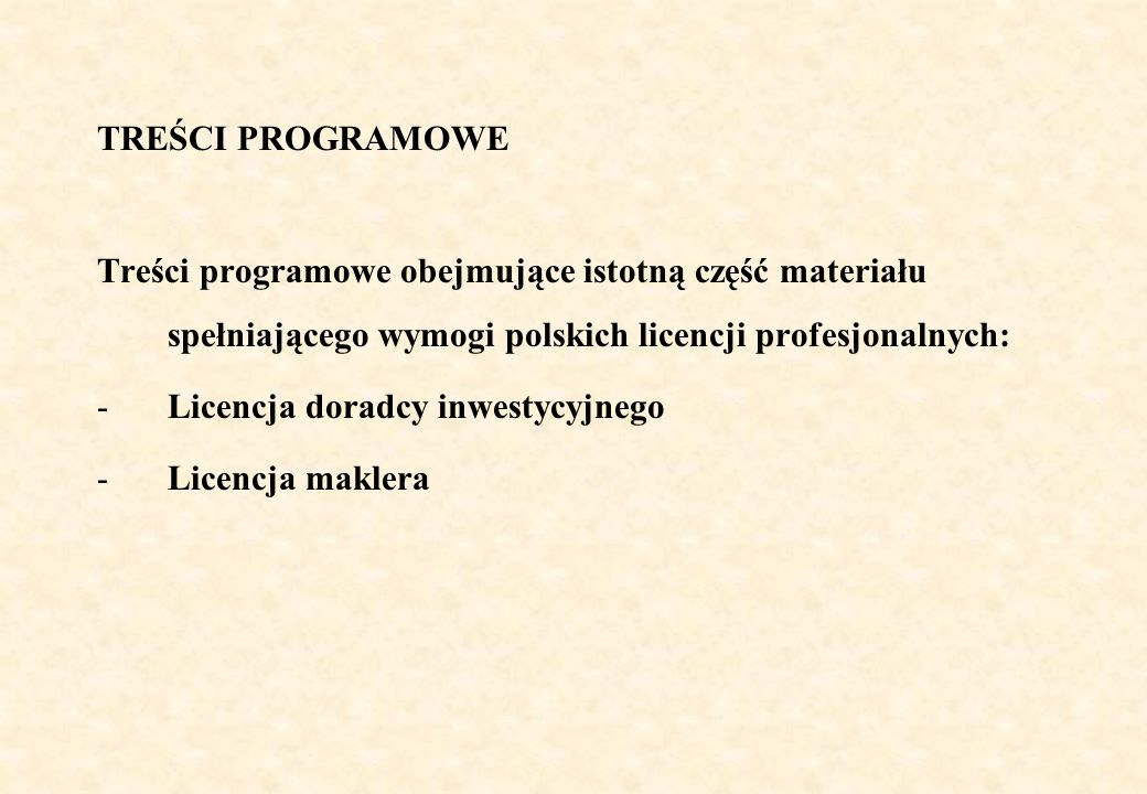 TREŚCI PROGRAMOWE Treści programowe obejmujące istotną część materiału spełniającego wymogi polskich licencji profesjonalnych: -Licencja doradcy inwestycyjnego -Licencja maklera