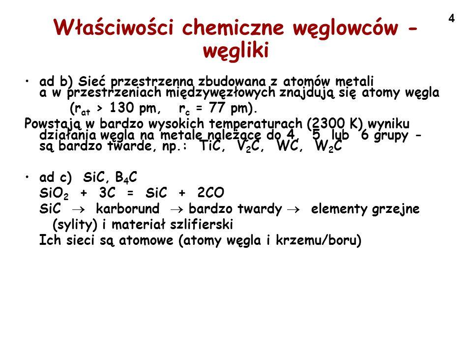4 Właściwości chemiczne węglowców - węgliki ad b) Sieć przestrzenna zbudowana z atomów metali a w przestrzeniach międzywęzłowych znajdują się atomy wę