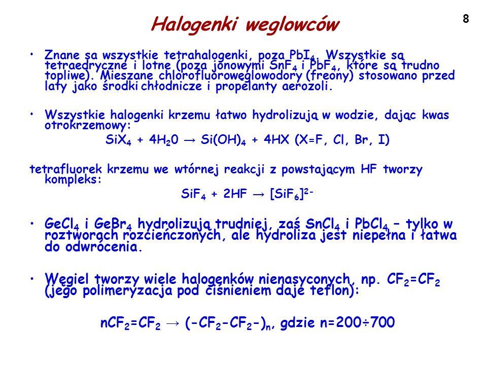 8 Halogenki weglowców Znane sa wszystkie tetrahalogenki, poza PbI 4. Wszystkie są tetraedryczne i lotne (poza jonowymi SnF 4 i PbF 4, które są trudno