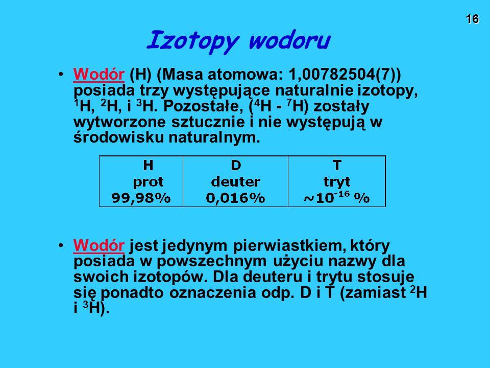 16 Izotopy wodoru Wodór (H) (Masa atomowa: 1,00782504(7)) posiada trzy występujące naturalnie izotopy, 1 H, 2 H, i 3 H. Pozostałe, ( 4 H - 7 H) został