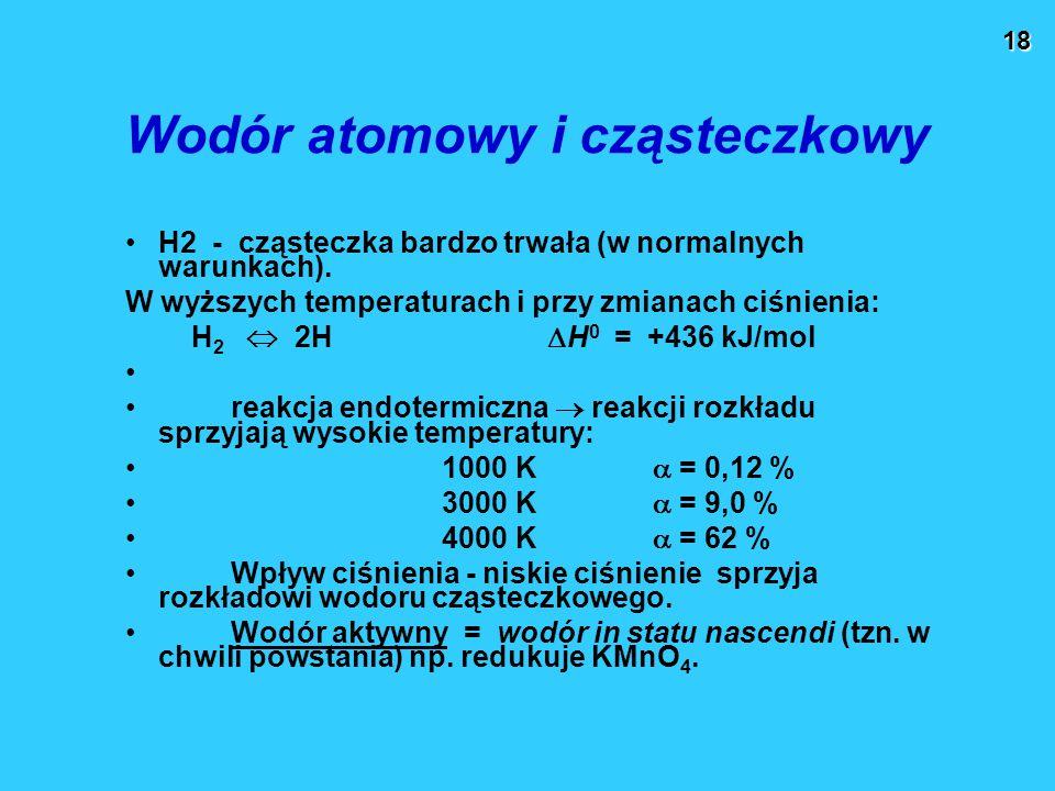 18 Wodór atomowy i cząsteczkowy H2 - cząsteczka bardzo trwała (w normalnych warunkach). W wyższych temperaturach i przy zmianach ciśnienia: H 2  2H 