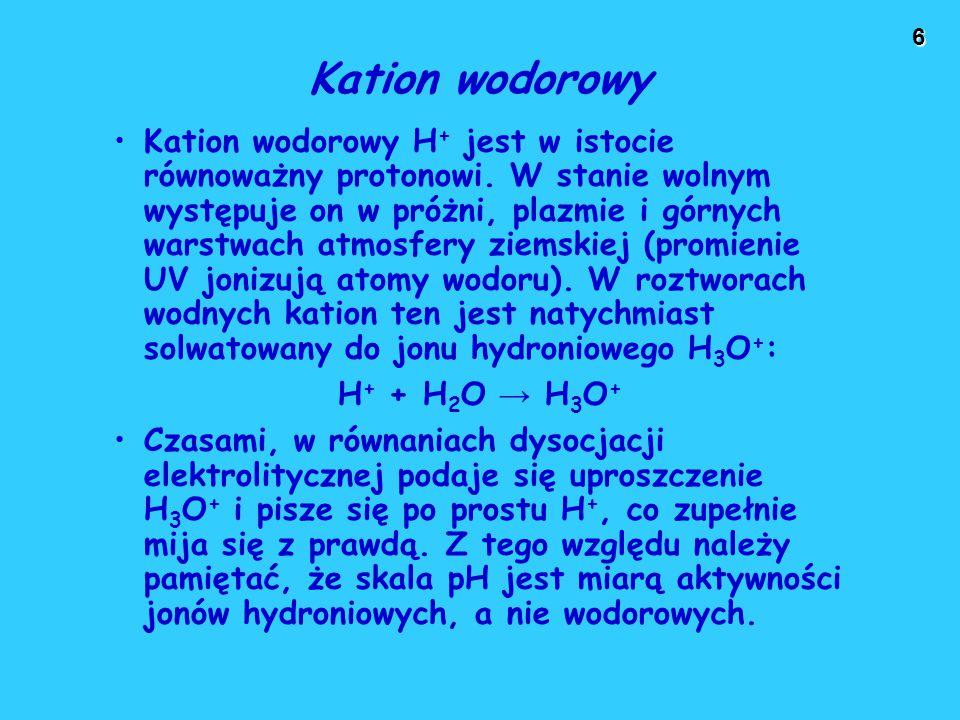 6 Kation wodorowy Kation wodorowy H + jest w istocie równoważny protonowi. W stanie wolnym występuje on w próżni, plazmie i górnych warstwach atmosfer