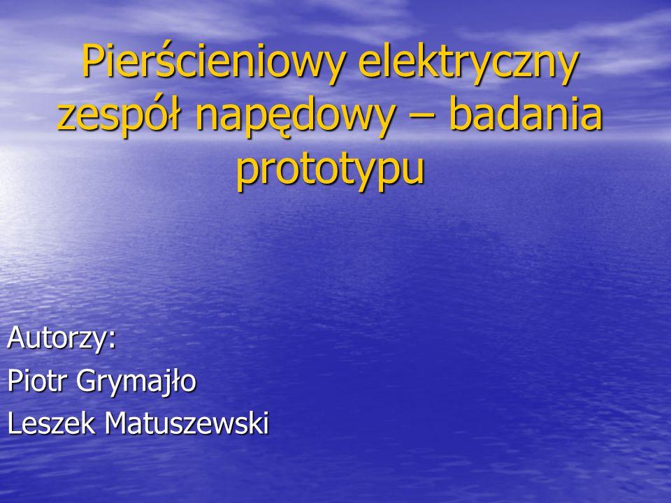 Pierścieniowy elektryczny zespół napędowy – badania prototypu Autorzy: Piotr Grymajło Leszek Matuszewski