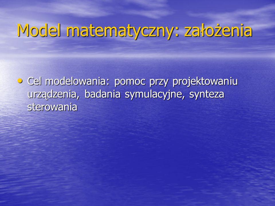 Model matematyczny: założenia Cel modelowania: pomoc przy projektowaniu urządzenia, badania symulacyjne, synteza sterowania Cel modelowania: pomoc prz