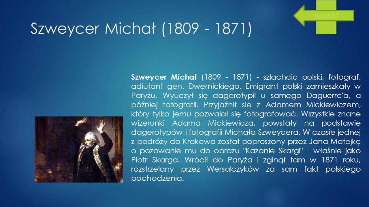 Szweycer Michał (1809 - 1871) Szweycer Michał (1809 - 1871) - szlachcic polski, fotograf, adiutant gen. Dwernickiego. Emigrant polski zamieszkały w Pa