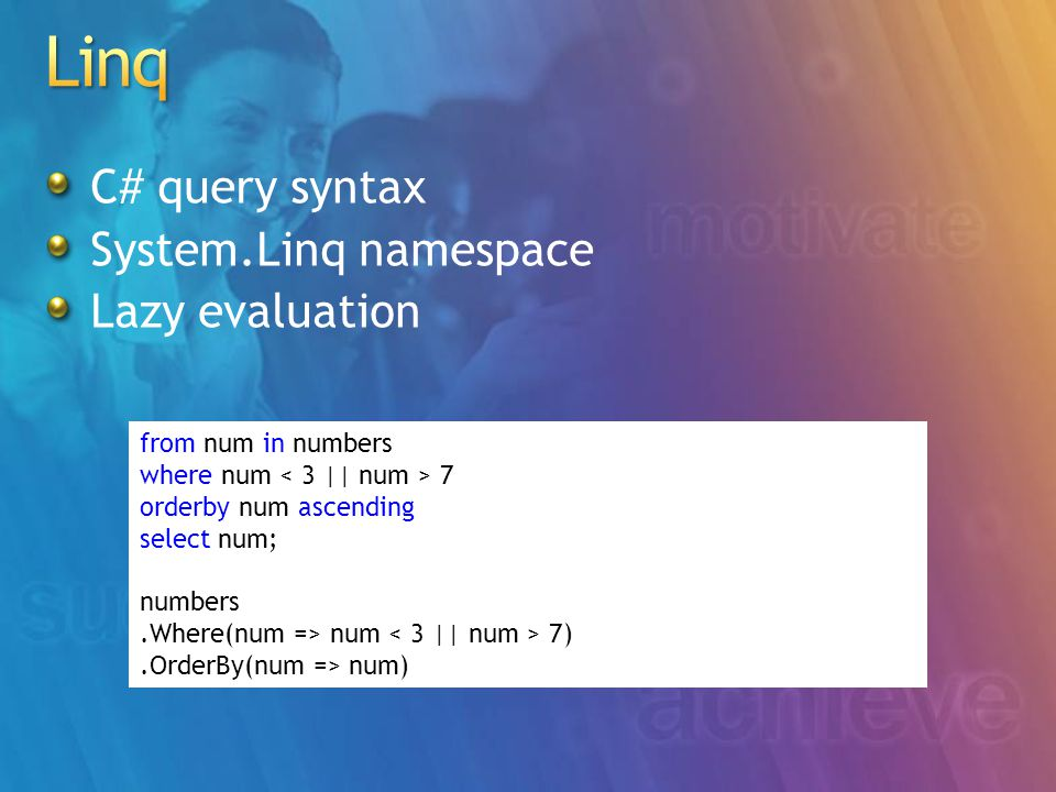 C# query syntax System.Linq namespace Lazy evaluation from num in numbers where num 7 orderby num ascending select num; numbers.Where(num => num 7).OrderBy(num => num)