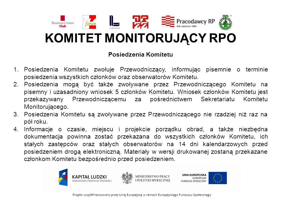 KOMITET MONITORUJĄCY RPO Projekt współfinansowany przez Unię Europejską w ramach Europejskiego Funduszu Społecznego Posiedzenia Komitetu 1.Posiedzenia Komitetu zwołuje Przewodniczący, informując pisemnie o terminie posiedzenia wszystkich członków oraz obserwatorów Komitetu.
