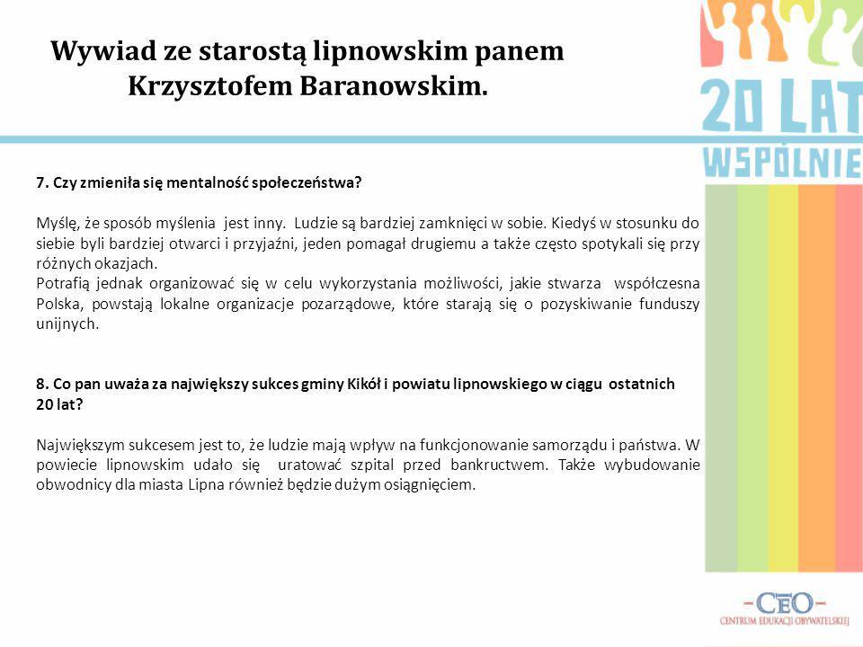 Wywiad ze starostą lipnowskim panem Krzysztofem Baranowskim. 7. Czy zmieniła się mentalność społeczeństwa? Myślę, że sposób myślenia jest inny. Ludzie