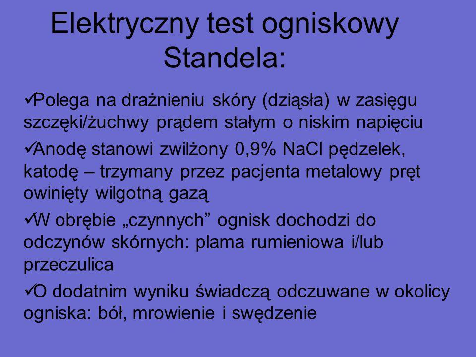 Elektryczny test ogniskowy Standela: Polega na drażnieniu skóry (dziąsła) w zasięgu szczęki/żuchwy prądem stałym o niskim napięciu Anodę stanowi zwilż
