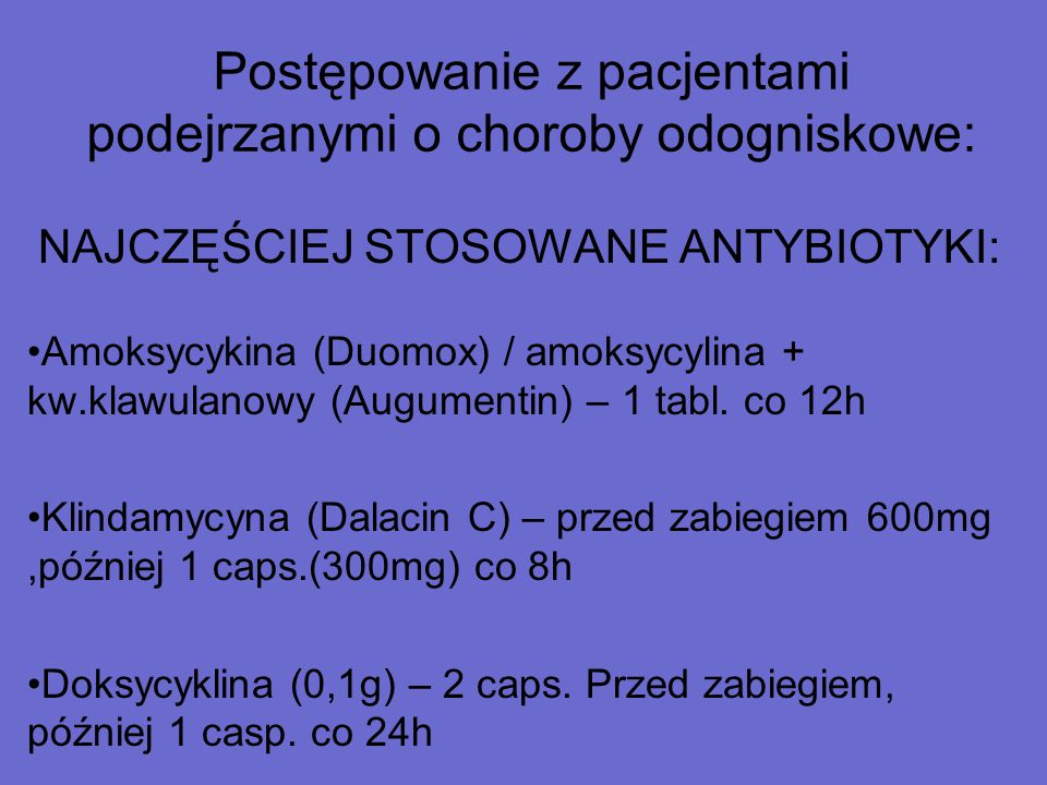 Postępowanie z pacjentami podejrzanymi o choroby odogniskowe: NAJCZĘŚCIEJ STOSOWANE ANTYBIOTYKI: Amoksycykina (Duomox) / amoksycylina + kw.klawulanowy