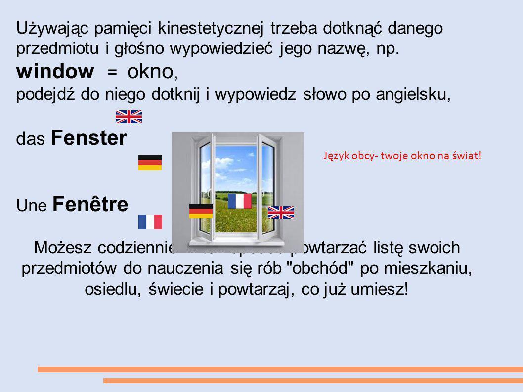 Używając pamięci kinestetycznej trzeba dotknąć danego przedmiotu i głośno wypowiedzieć jego nazwę, np. window = okno, podejdź do niego dotknij i wypow