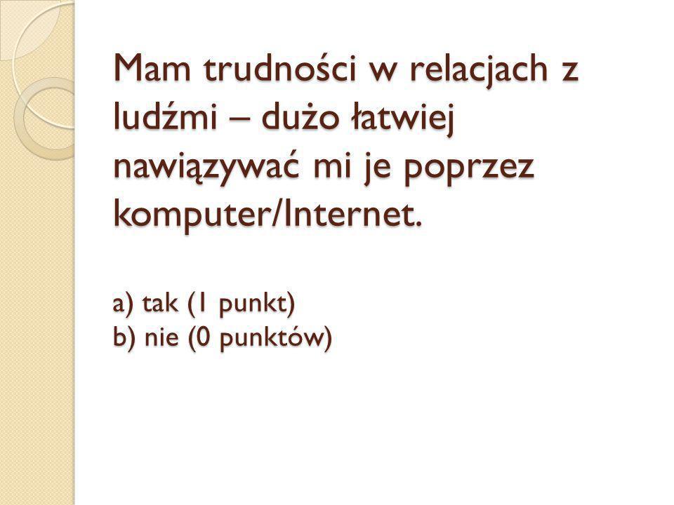 Mam trudności w relacjach z ludźmi – dużo łatwiej nawiązywać mi je poprzez komputer/Internet. a) tak (1 punkt) b) nie (0 punktów)