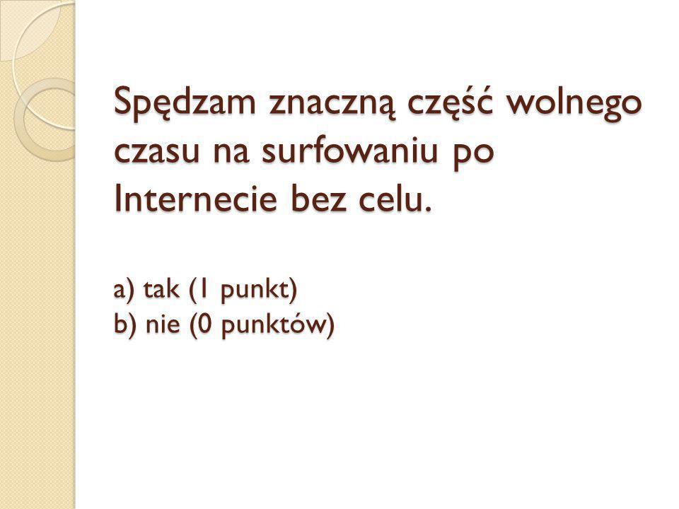 Spędzam znaczną część wolnego czasu na surfowaniu po Internecie bez celu. a) tak (1 punkt) b) nie (0 punktów)