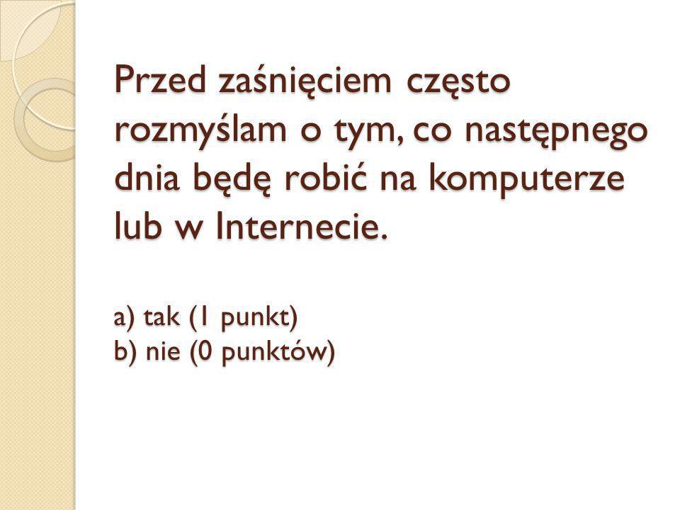 Przed zaśnięciem często rozmyślam o tym, co następnego dnia będę robić na komputerze lub w Internecie. a) tak (1 punkt) b) nie (0 punktów)