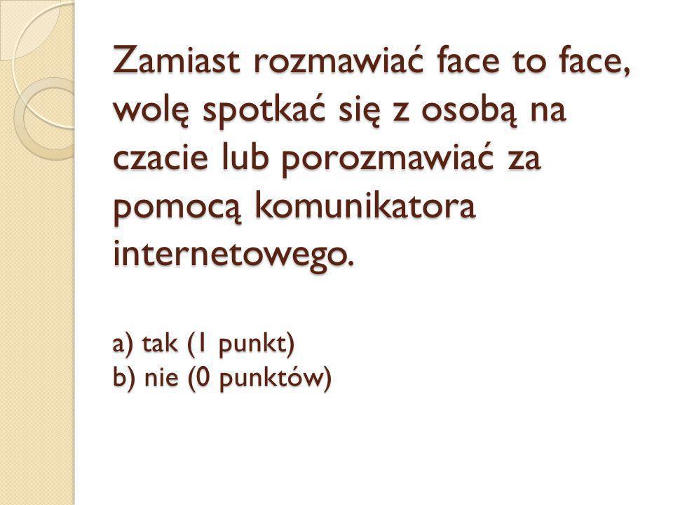 Zamiast rozmawiać face to face, wolę spotkać się z osobą na czacie lub porozmawiać za pomocą komunikatora internetowego. a) tak (1 punkt) b) nie (0 pu