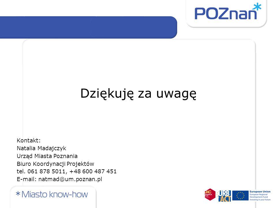 Dziękuję za uwagę Kontakt: Natalia Madajczyk Urząd Miasta Poznania Biuro Koordynacji Projektów tel. 061 878 5011, +48 600 487 451 E-mail: natmad@um.po
