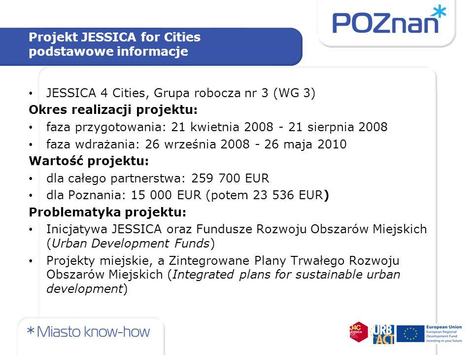 Projekt JESSICA for Cities podstawowe informacje JESSICA 4 Cities, Grupa robocza nr 3 (WG 3) Okres realizacji projektu: faza przygotowania: 21 kwietni