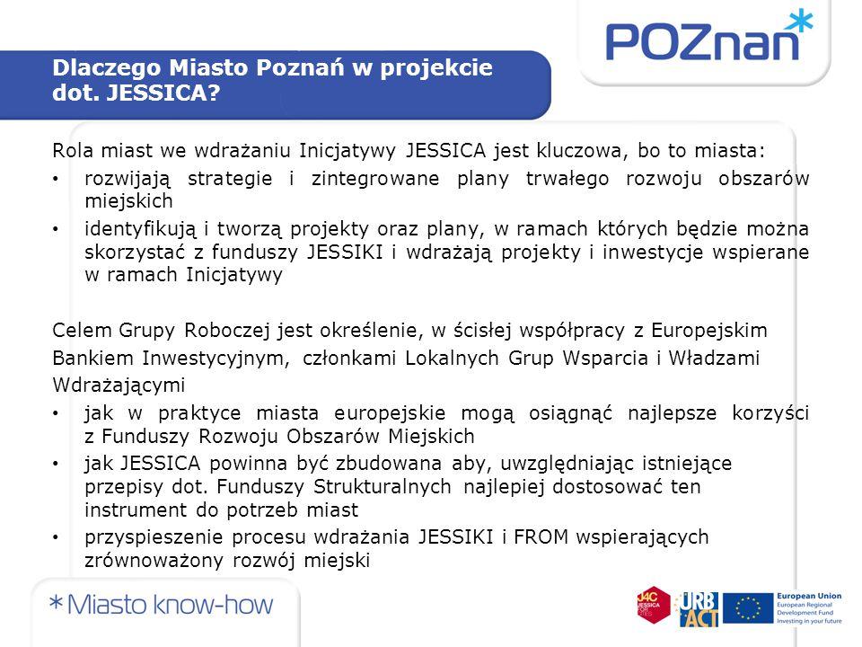 Dlaczego Miasto Poznań w projekcie dot. JESSICA? Rola miast we wdrażaniu Inicjatywy JESSICA jest kluczowa, bo to miasta: rozwijają strategie i zintegr