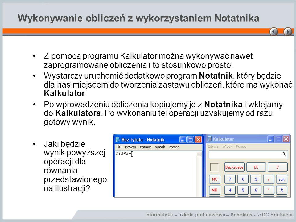 Informatyka – szkoła podstawowa – Scholaris - © DC Edukacja Wykonywanie obliczeń z wykorzystaniem Notatnika Z pomocą programu Kalkulator można wykonyw