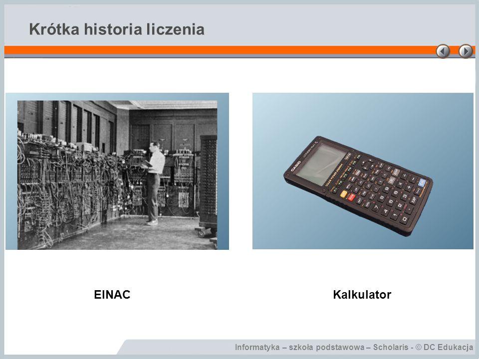 Informatyka – szkoła podstawowa – Scholaris - © DC Edukacja Krótka historia liczenia EINACKalkulator