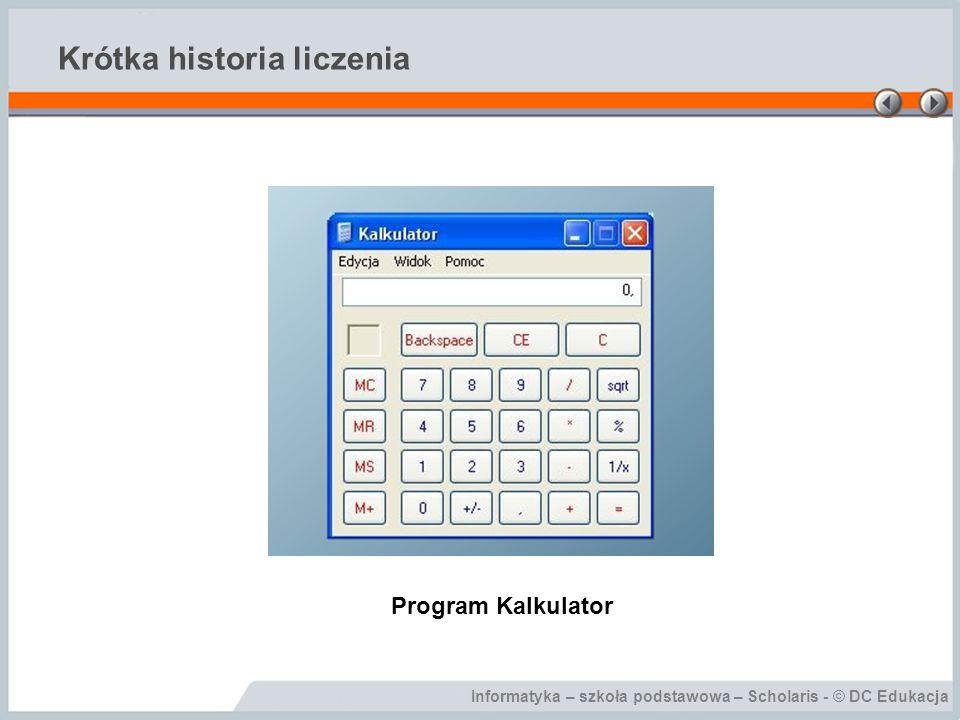 Informatyka – szkoła podstawowa – Scholaris - © DC Edukacja Krótka historia liczenia Program Kalkulator