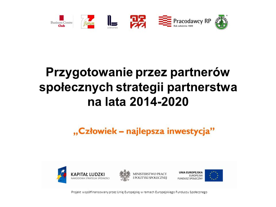 Przygotowanie przez partnerów społecznych strategii partnerstwa na lata 2014-2020 Projekt współfinansowany przez Unię Europejską w ramach Europejskieg