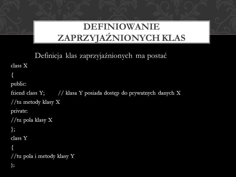 Definicja klas zaprzyjaźnionych ma postać class X { public: friend class Y;// klasa Y posiada dostęp do prywatnych danych X //tu metody klasy X private: //tu pola klasy X }; class Y { //tu pola i metody klasy Y }; DEFINIOWANIE ZAPRZYJAŹNIONYCH KLAS