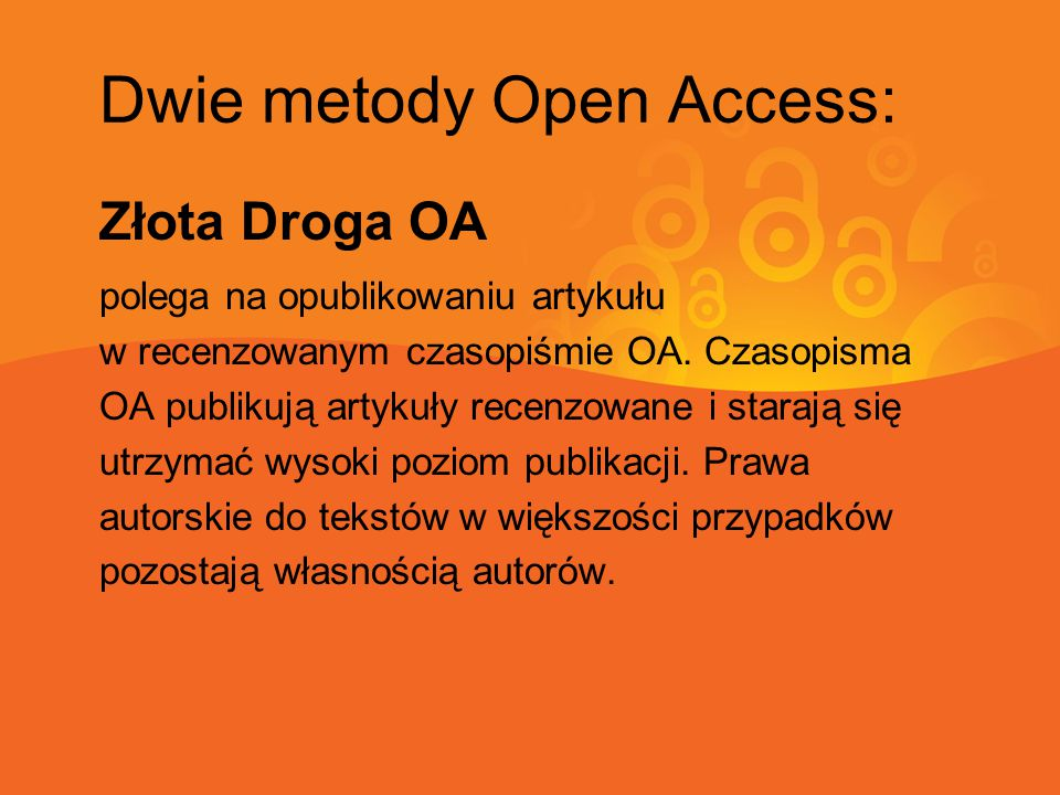 Dwie metody Open Access: Złota Droga OA polega na opublikowaniu artykułu w recenzowanym czasopiśmie OA. Czasopisma OA publikują artykuły recenzowane i