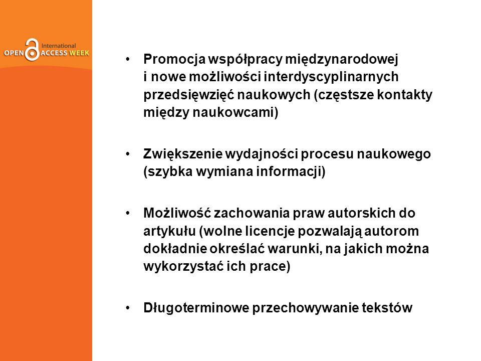Promocja współpracy międzynarodowej i nowe możliwości interdyscyplinarnych przedsięwzięć naukowych (częstsze kontakty między naukowcami) Zwiększenie wydajności procesu naukowego (szybka wymiana informacji) Możliwość zachowania praw autorskich do artykułu (wolne licencje pozwalają autorom dokładnie określać warunki, na jakich można wykorzystać ich prace) Długoterminowe przechowywanie tekstów