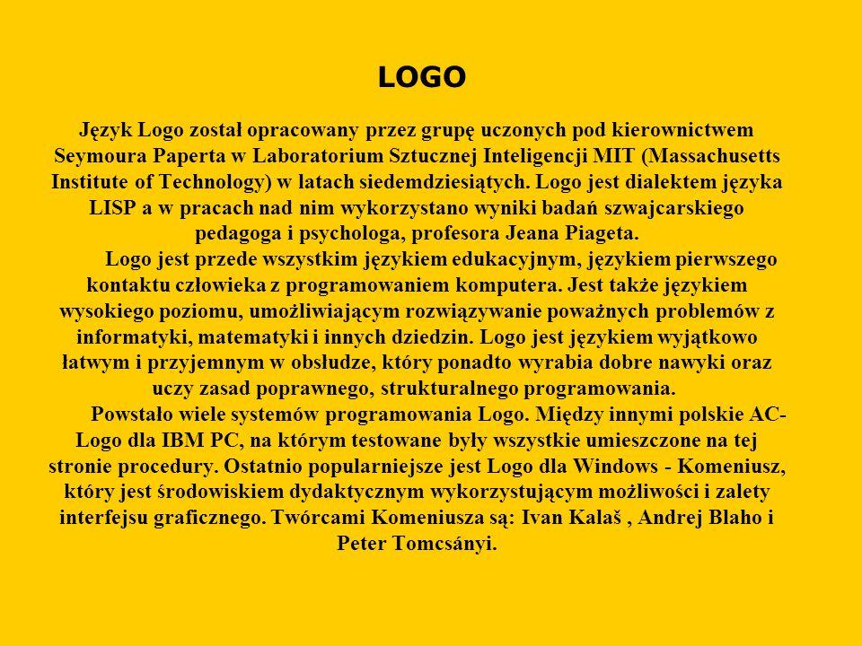 LOGO Język Logo został opracowany przez grupę uczonych pod kierownictwem Seymoura Paperta w Laboratorium Sztucznej Inteligencji MIT (Massachusetts Institute of Technology) w latach siedemdziesiątych.