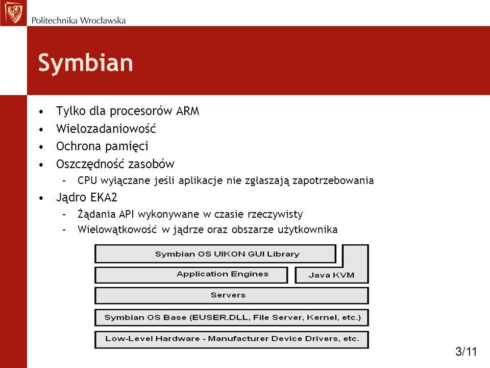 Symbian Tylko dla procesorów ARM Wielozadaniowość Ochrona pamięci Oszczędność zasobów –CPU wyłączane jeśli aplikacje nie zgłaszają zapotrzebowania Jąd