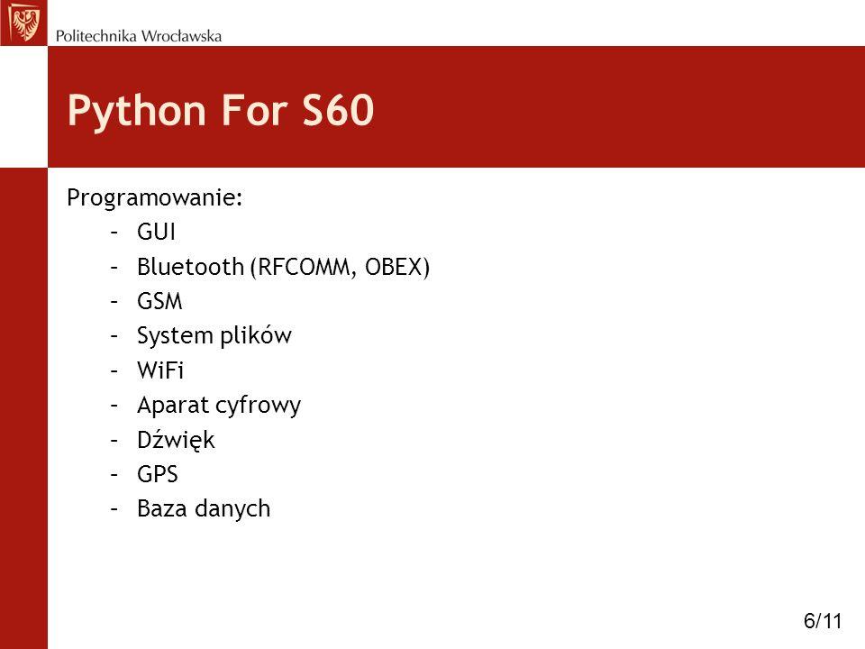 Python For S60 Programowanie: –GUI –Bluetooth (RFCOMM, OBEX) –GSM –System plików –WiFi –Aparat cyfrowy –Dźwięk –GPS –Baza danych 6/11