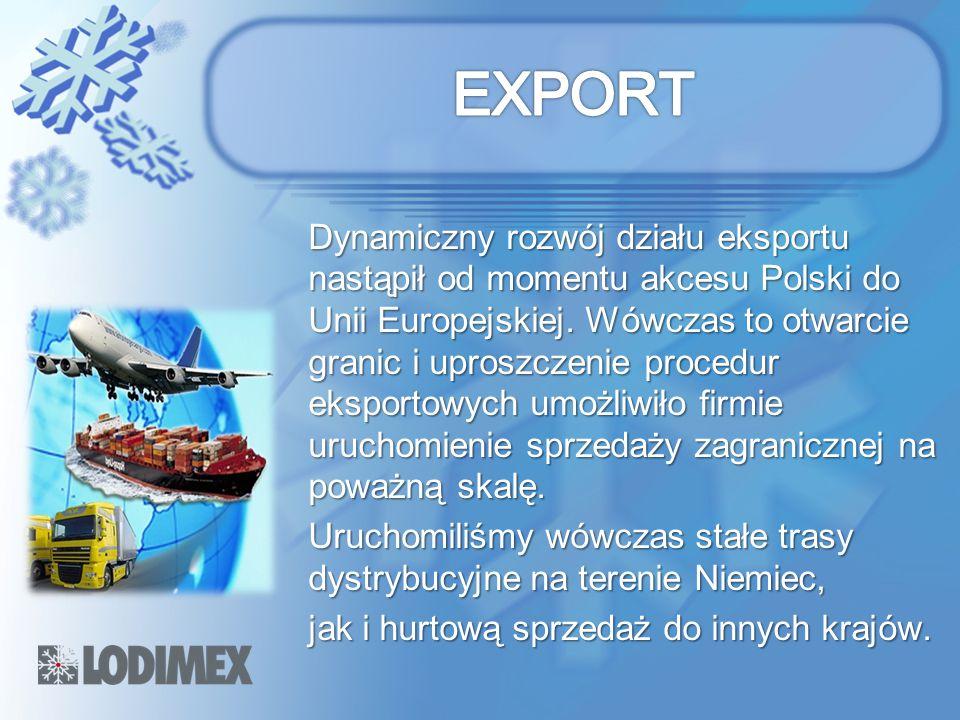 Dynamiczny rozwój działu eksportu nastąpił od momentu akcesu Polski do Unii Europejskiej. Wówczas to otwarcie granic i uproszczenie procedur eksportow