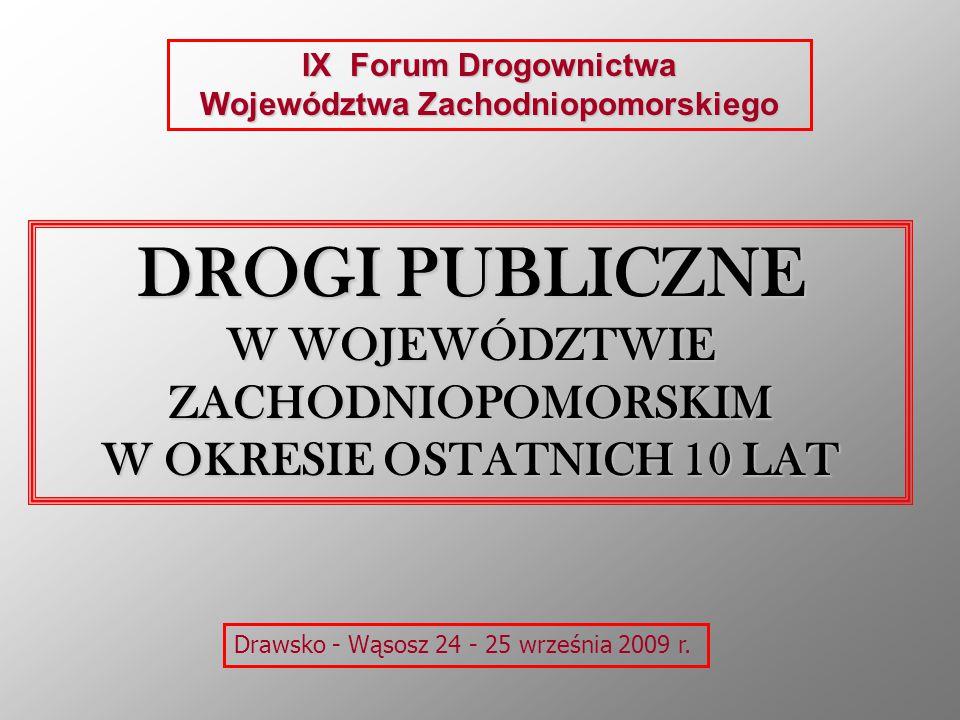 DROGI PUBLICZNE W WOJEWÓDZTWIE ZACHODNIOPOMORSKIM W OKRESIE OSTATNICH 10 LAT IX Forum Drogownictwa Województwa Zachodniopomorskiego Drawsko - Wąsosz 24 - 25 września 2009 r.