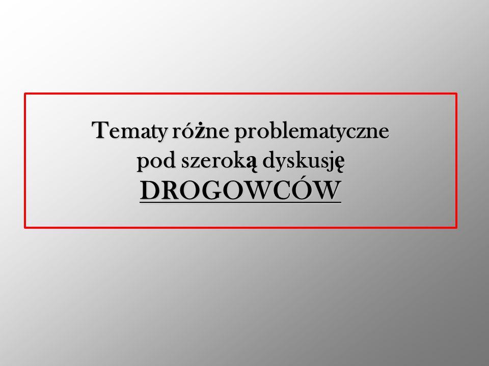 Tematy ró ż ne problematyczne pod szerok ą dyskusj ę DROGOWCÓW