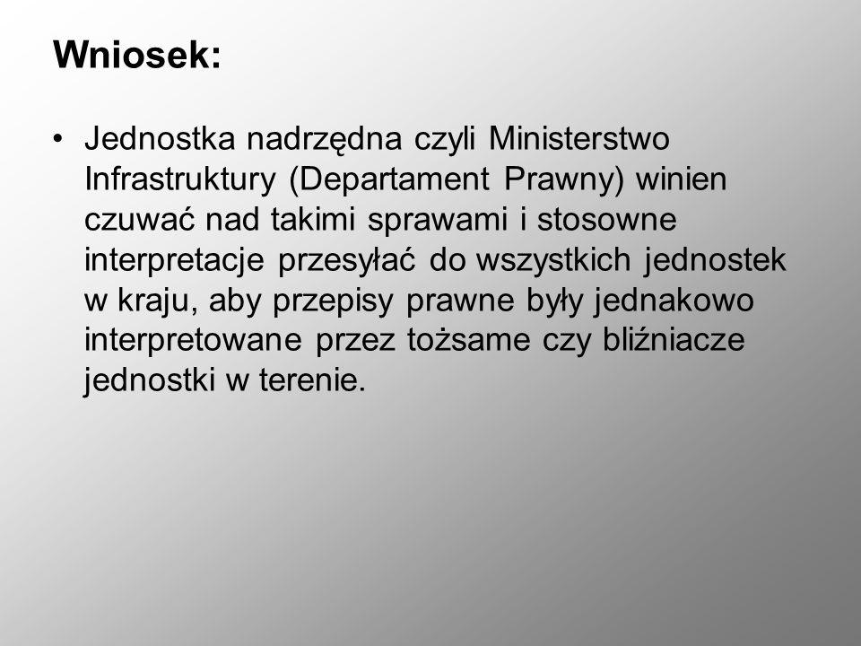 Wniosek: Jednostka nadrzędna czyli Ministerstwo Infrastruktury (Departament Prawny) winien czuwać nad takimi sprawami i stosowne interpretacje przesył